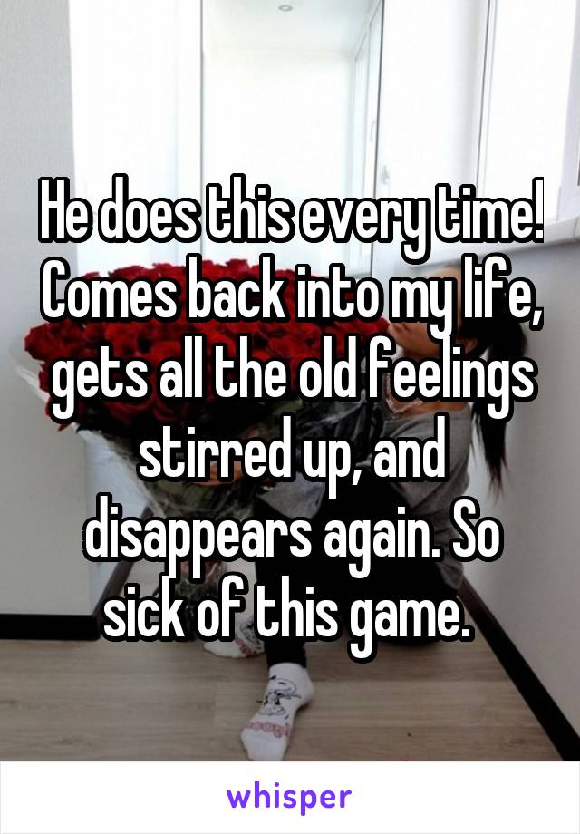 He does this every time! Comes back into my life, gets all the old feelings stirred up, and disappears again. So sick of this game.