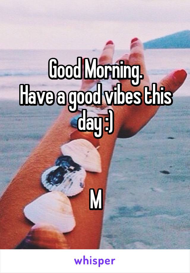 Good Morning. Have a good vibes this day :)   M