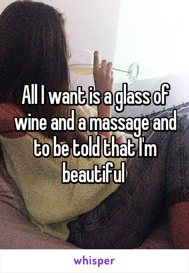 All I want is a glass of wine and a massage and to be told that I'm beautiful