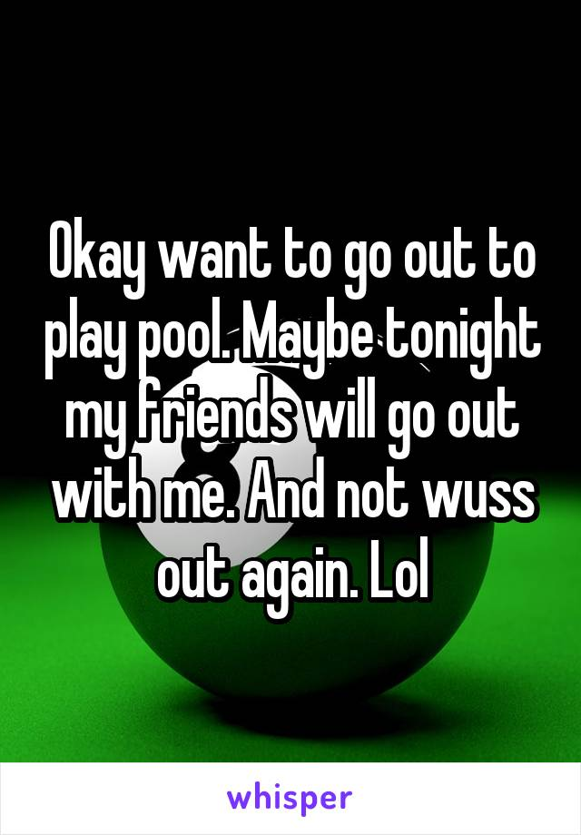 Okay want to go out to play pool. Maybe tonight my friends will go out with me. And not wuss out again. Lol