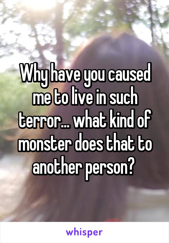 Why have you caused me to live in such terror... what kind of monster does that to another person?