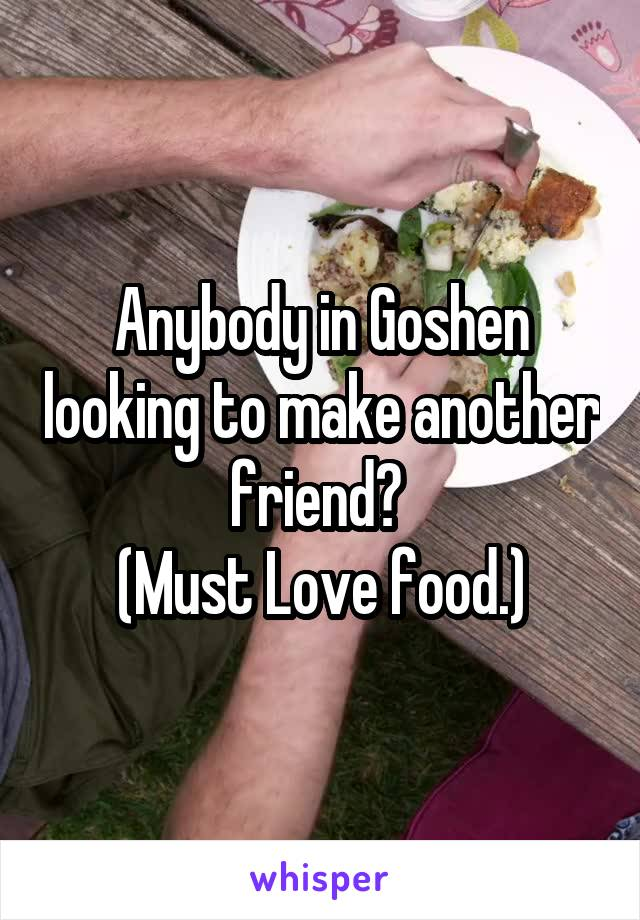 Anybody in Goshen looking to make another friend?  (Must Love food.)