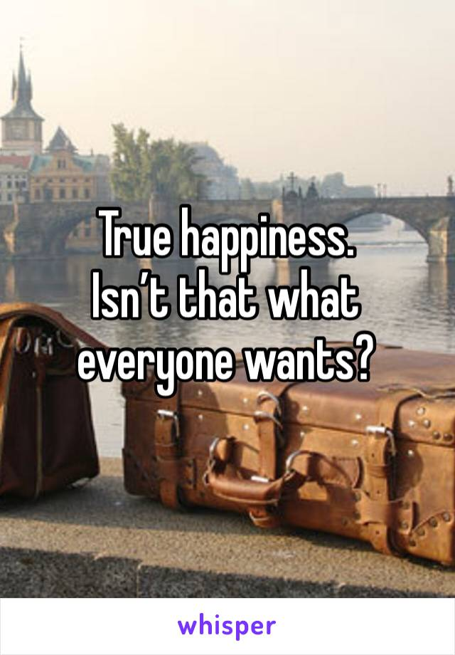 True happiness. Isn't that what everyone wants?