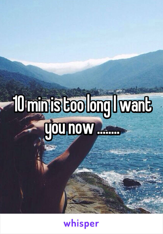 10 min is too long I want you now ........