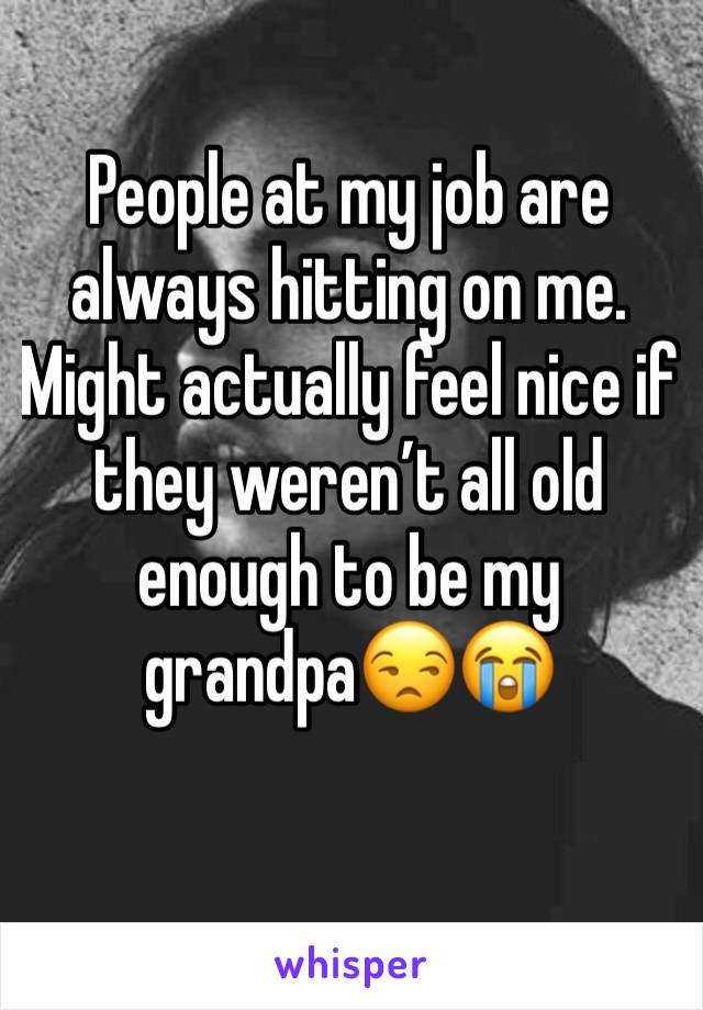 People at my job are always hitting on me. Might actually feel nice if they weren't all old enough to be my grandpa😒😭