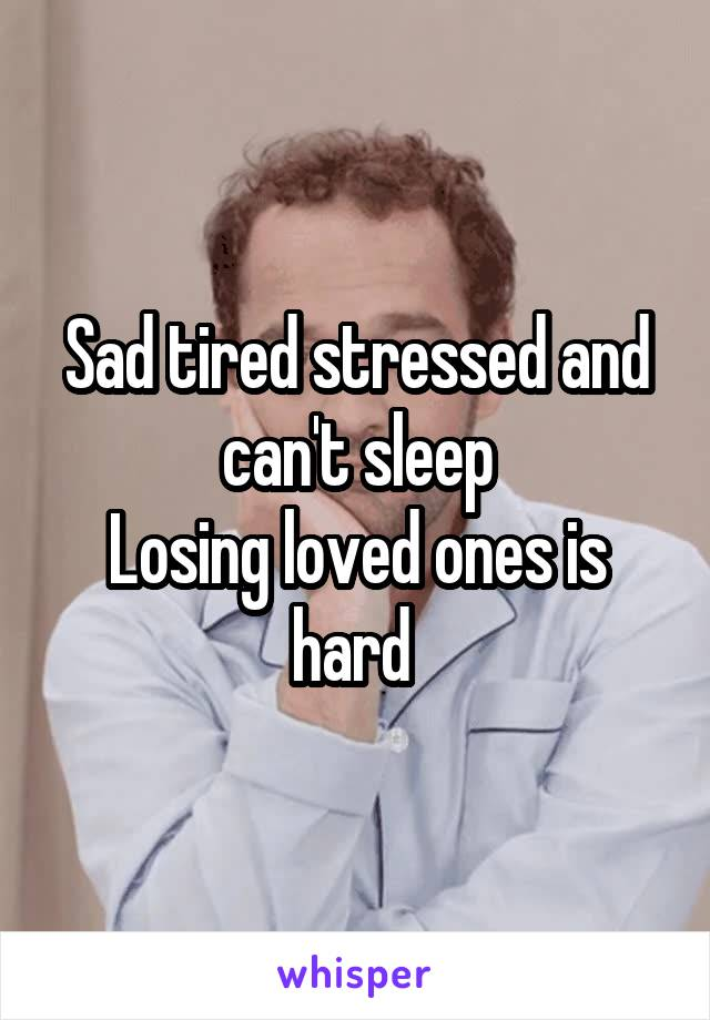 Sad tired stressed and can't sleep Losing loved ones is hard