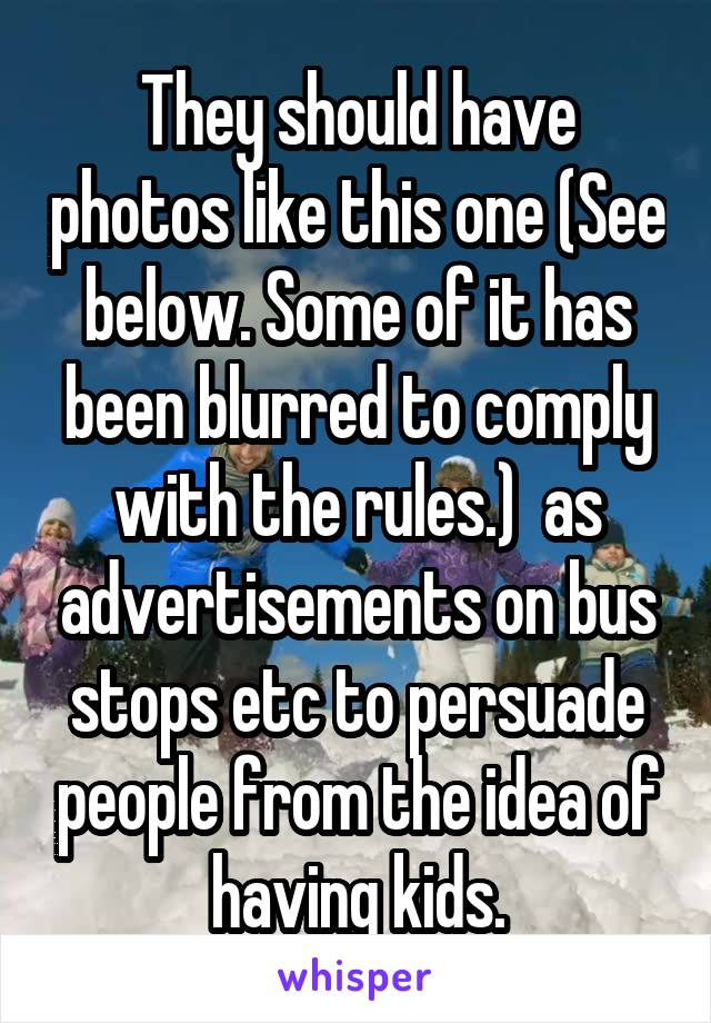 They should have photos like this one (See below. Some of it has been blurred to comply with the rules.)  as advertisements on bus stops etc to persuade people from the idea of having kids.