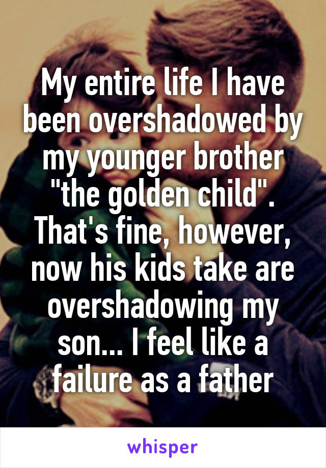 "My entire life I have been overshadowed by my younger brother ""the golden child"". That's fine, however, now his kids take are overshadowing my son... I feel like a failure as a father"