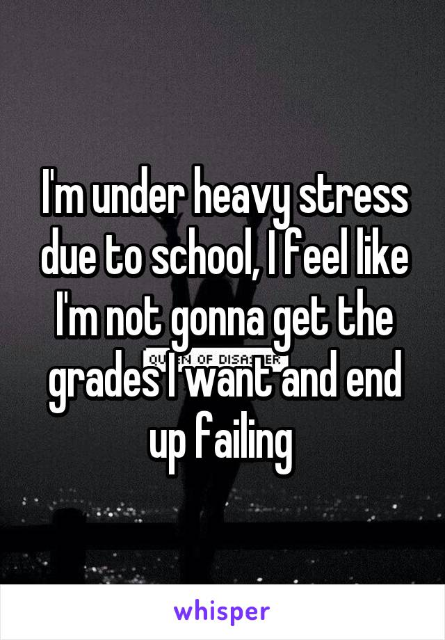 I'm under heavy stress due to school, I feel like I'm not gonna get the grades I want and end up failing