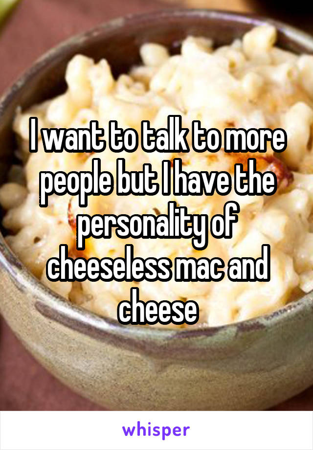 I want to talk to more people but I have the personality of cheeseless mac and cheese