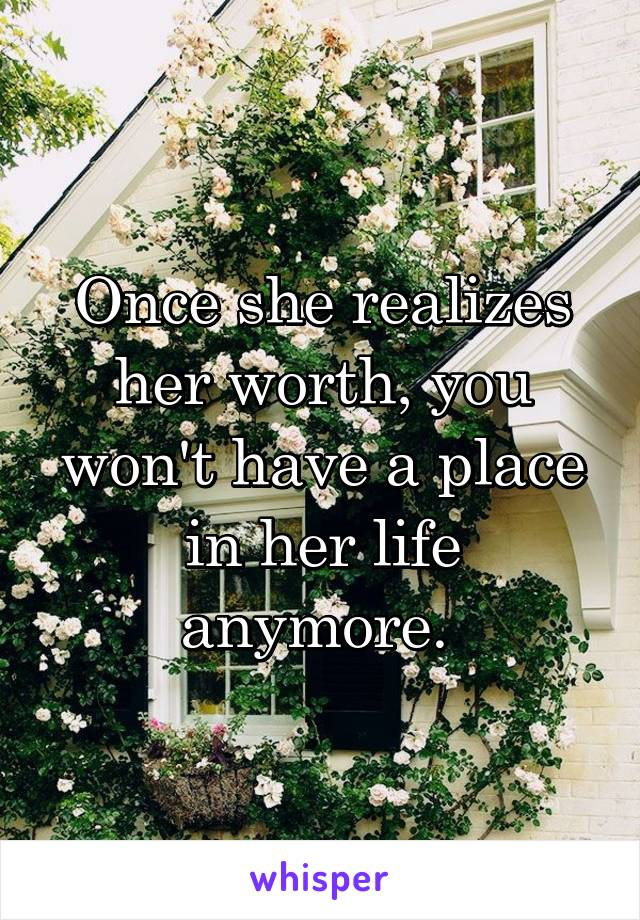Once she realizes her worth, you won't have a place in her life anymore.