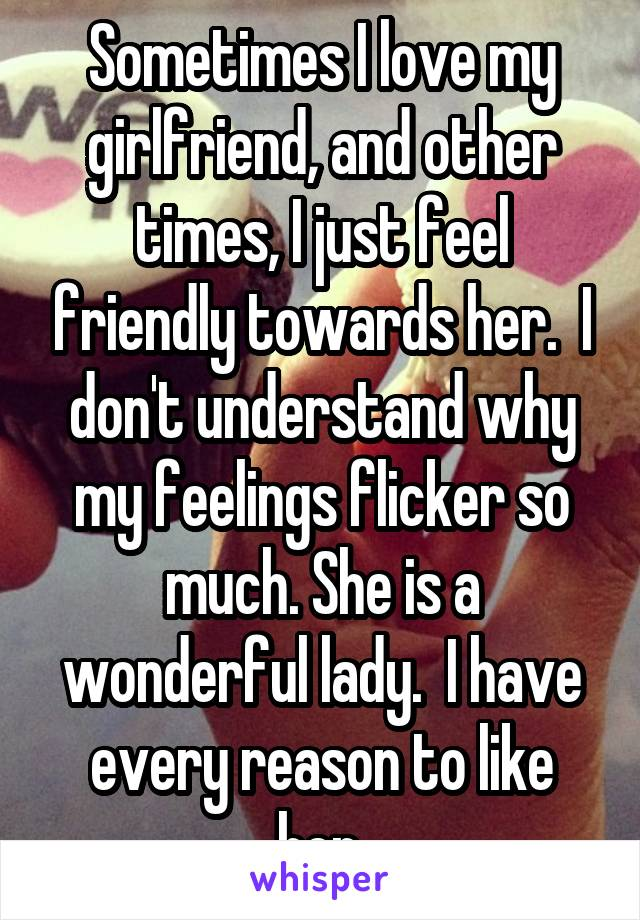 Sometimes I love my girlfriend, and other times, I just feel friendly towards her.  I don't understand why my feelings flicker so much. She is a wonderful lady.  I have every reason to like her.