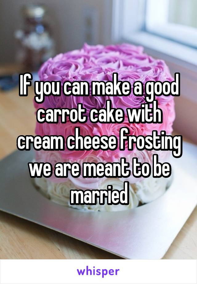 If you can make a good carrot cake with cream cheese frosting we are meant to be married