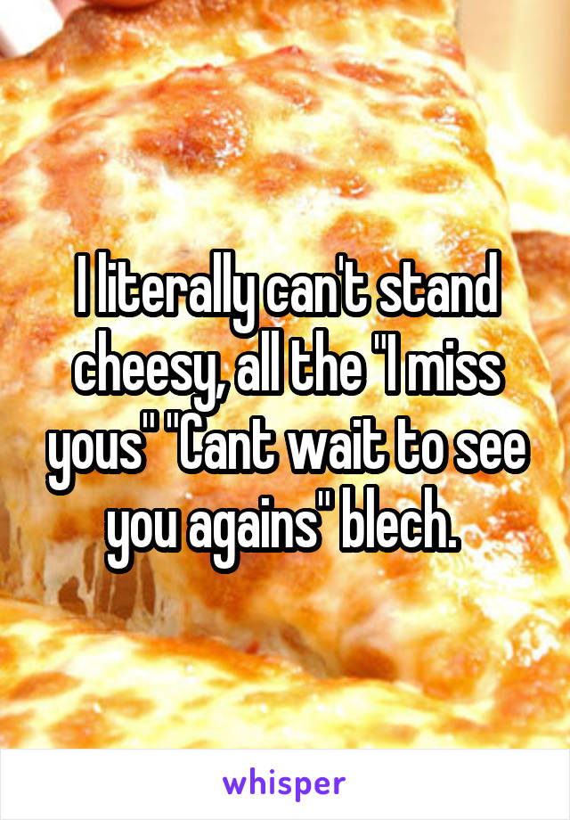 """I literally can't stand cheesy, all the """"I miss yous"""" """"Cant wait to see you agains"""" blech."""