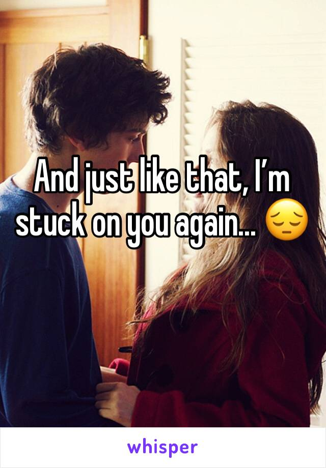 And just like that, I'm stuck on you again... 😔