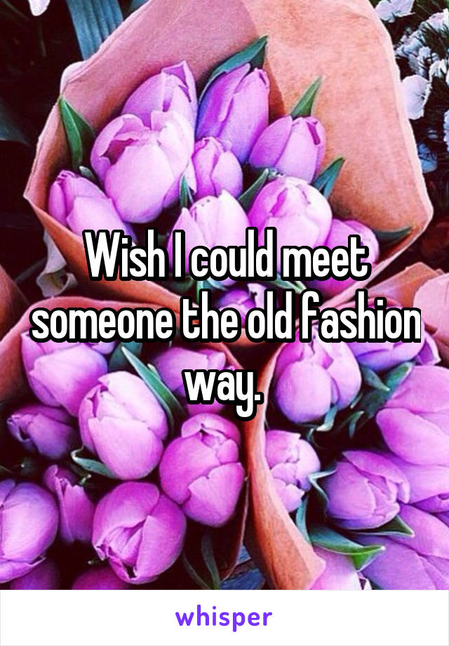 Wish I could meet someone the old fashion way.