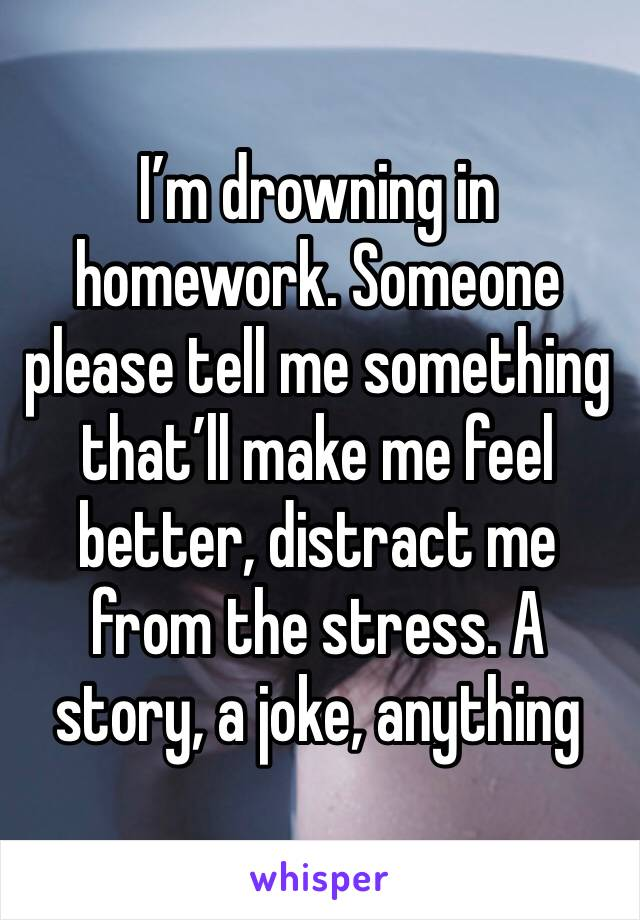I'm drowning in homework. Someone please tell me something that'll make me feel better, distract me from the stress. A story, a joke, anything