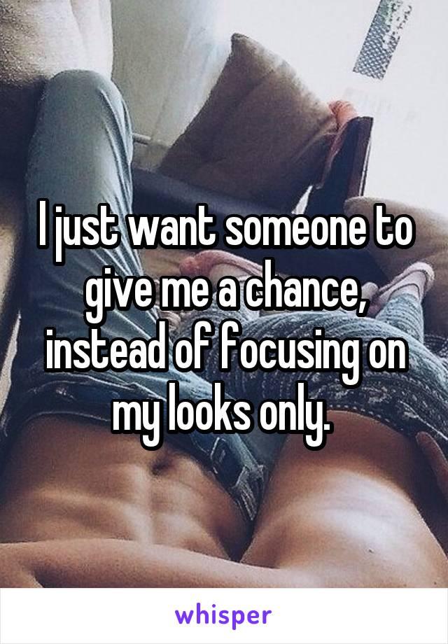 I just want someone to give me a chance, instead of focusing on my looks only.