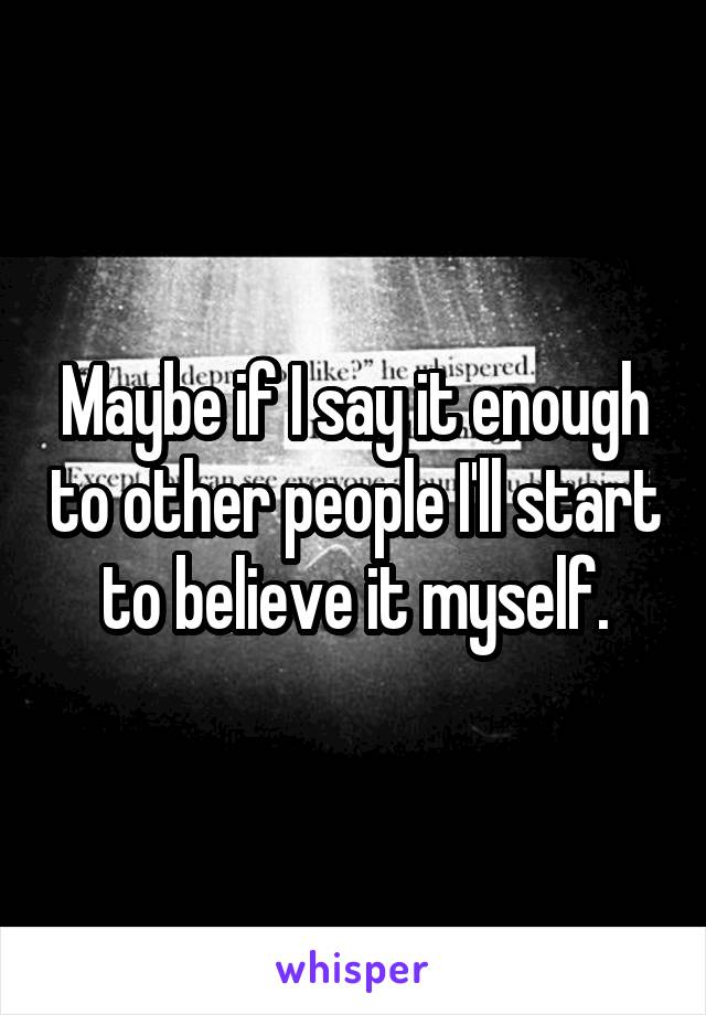 Maybe if I say it enough to other people I'll start to believe it myself.