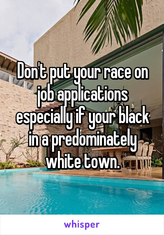 Don't put your race on job applications especially if your black in a predominately white town.