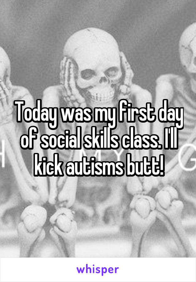 Today was my first day of social skills class. I'll kick autisms butt!