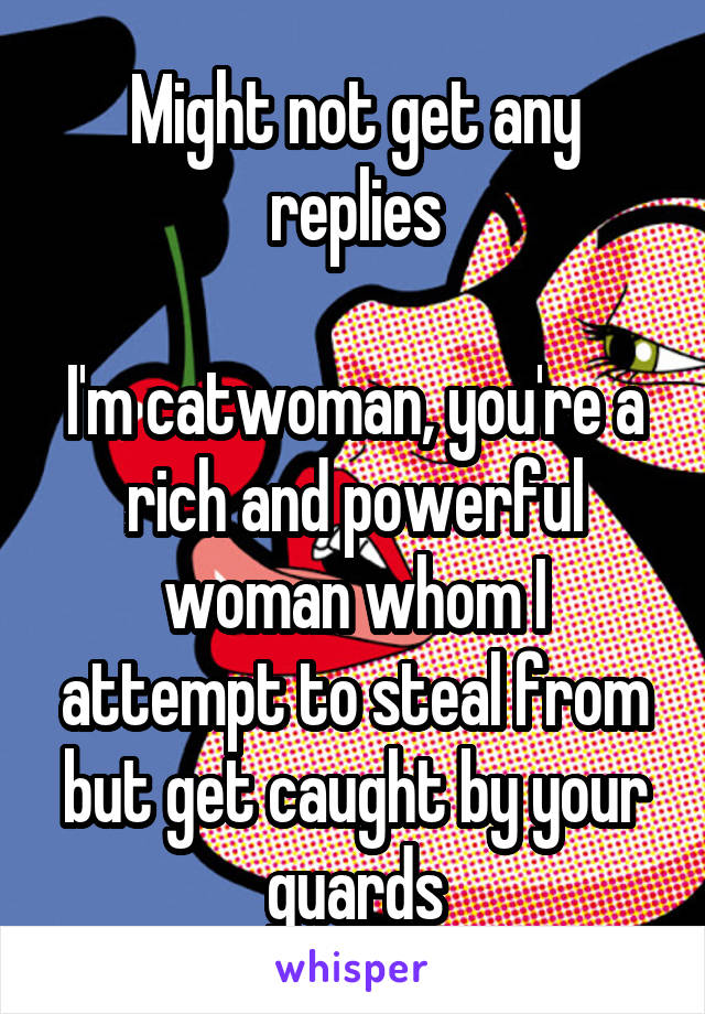 Might not get any replies  I'm catwoman, you're a rich and powerful woman whom I attempt to steal from but get caught by your guards