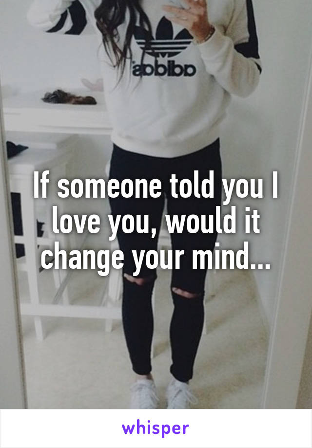 If someone told you I love you, would it change your mind...