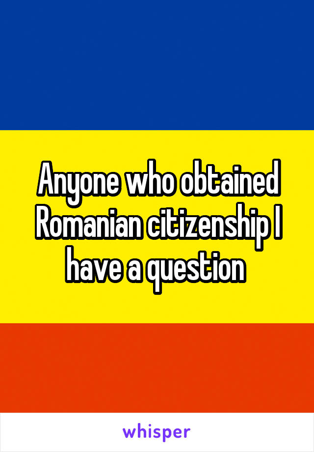 Anyone who obtained Romanian citizenship I have a question