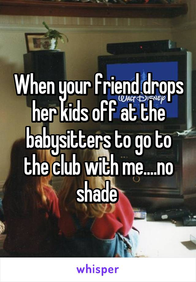 When your friend drops her kids off at the babysitters to go to the club with me....no shade