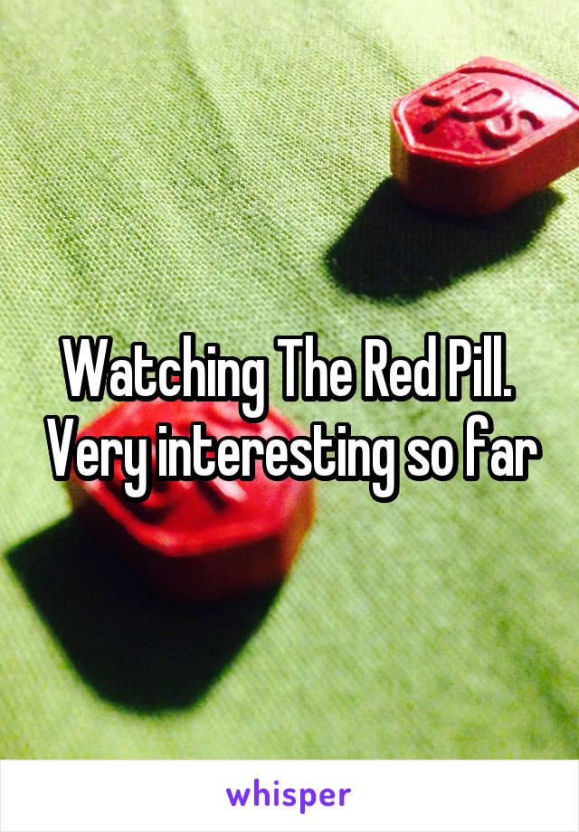 Watching The Red Pill.  Very interesting so far
