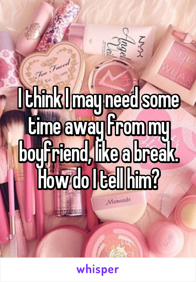 I think I may need some time away from my boyfriend, like a break. How do I tell him?