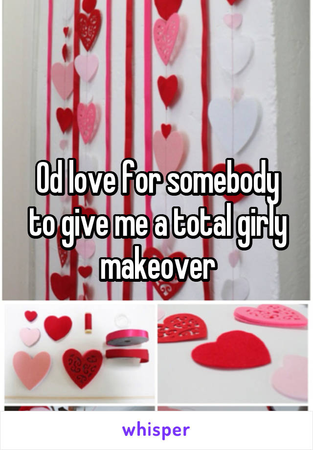 Od love for somebody to give me a total girly makeover
