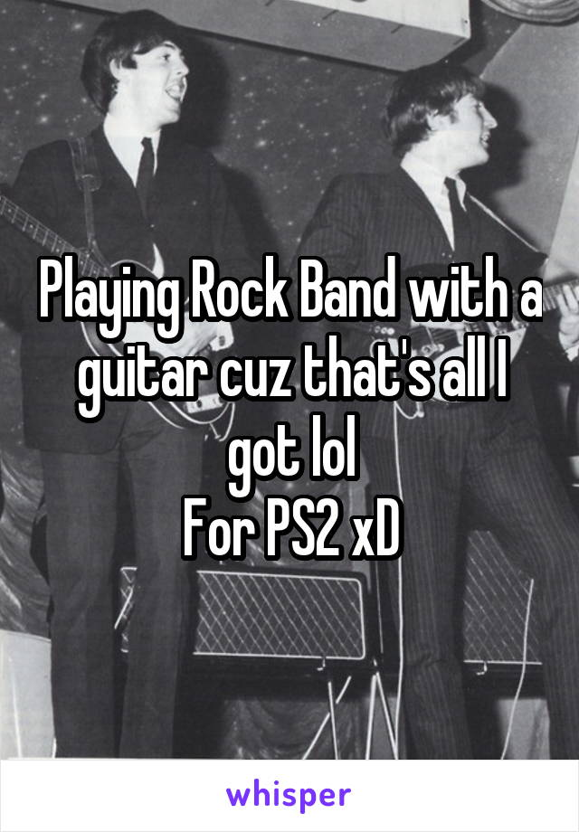 Playing Rock Band with a guitar cuz that's all I got lol For PS2 xD
