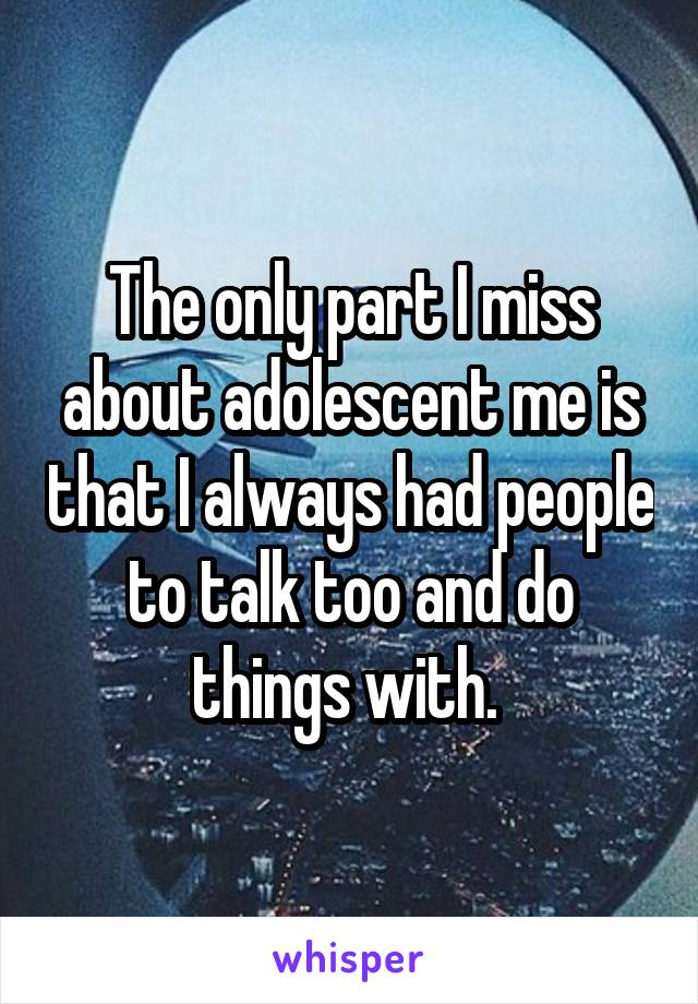 The only part I miss about adolescent me is that I always had people to talk too and do things with.
