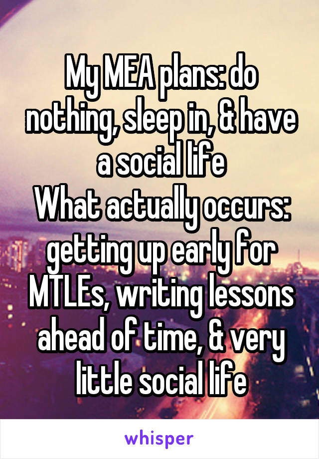 My MEA plans: do nothing, sleep in, & have a social life What actually occurs: getting up early for MTLEs, writing lessons ahead of time, & very little social life