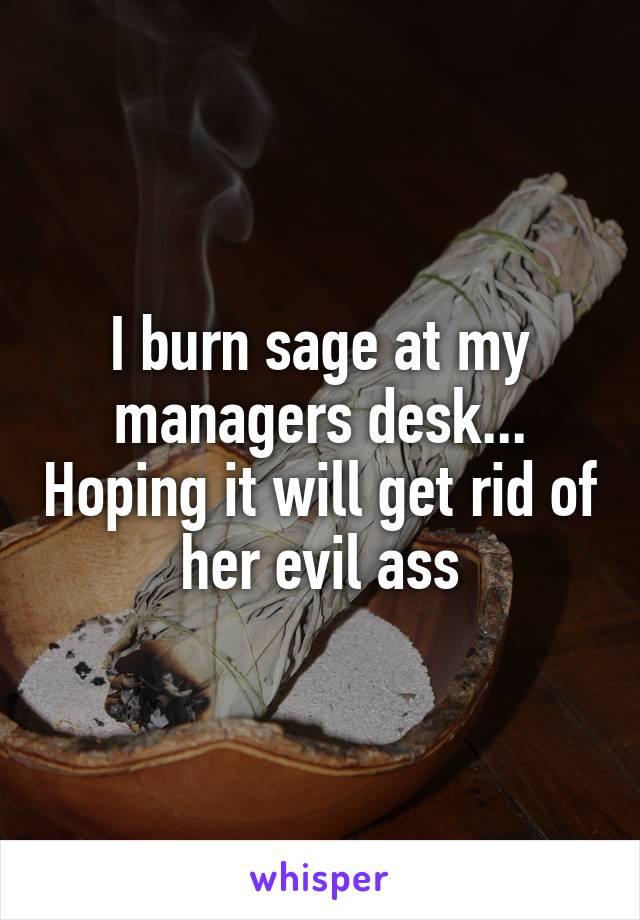 I burn sage at my managers desk... Hoping it will get rid of her evil ass