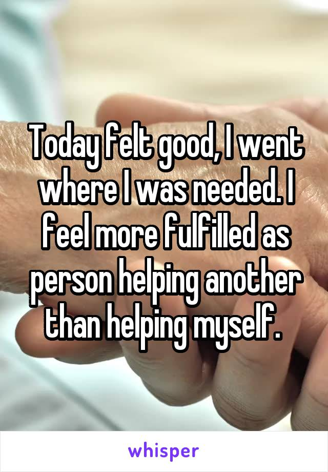 Today felt good, I went where I was needed. I feel more fulfilled as person helping another than helping myself.