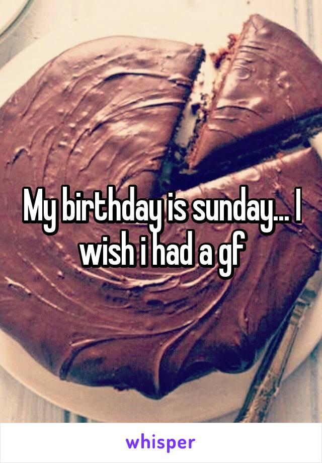 My birthday is sunday... I wish i had a gf