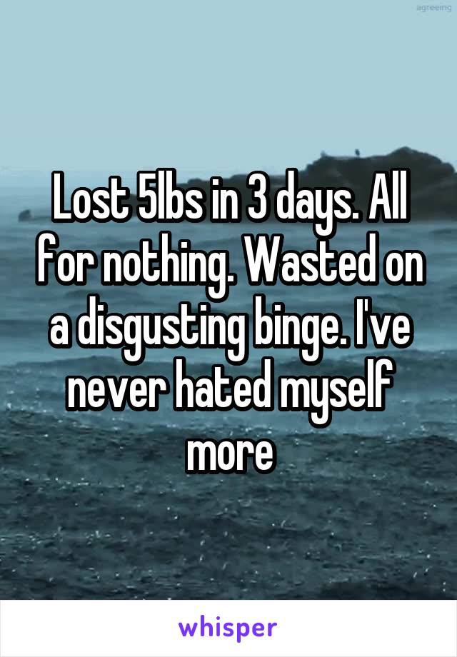 Lost 5lbs in 3 days. All for nothing. Wasted on a disgusting binge. I've never hated myself more