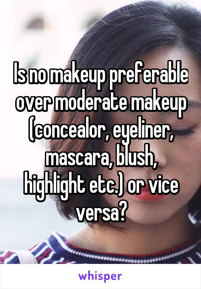 Is no makeup preferable over moderate makeup (concealor, eyeliner, mascara, blush, highlight etc.) or vice versa?