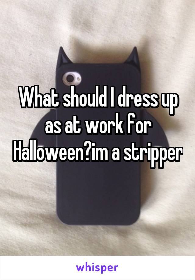 What should I dress up as at work for Halloween?im a stripper