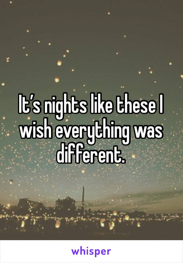 It's nights like these I wish everything was different.