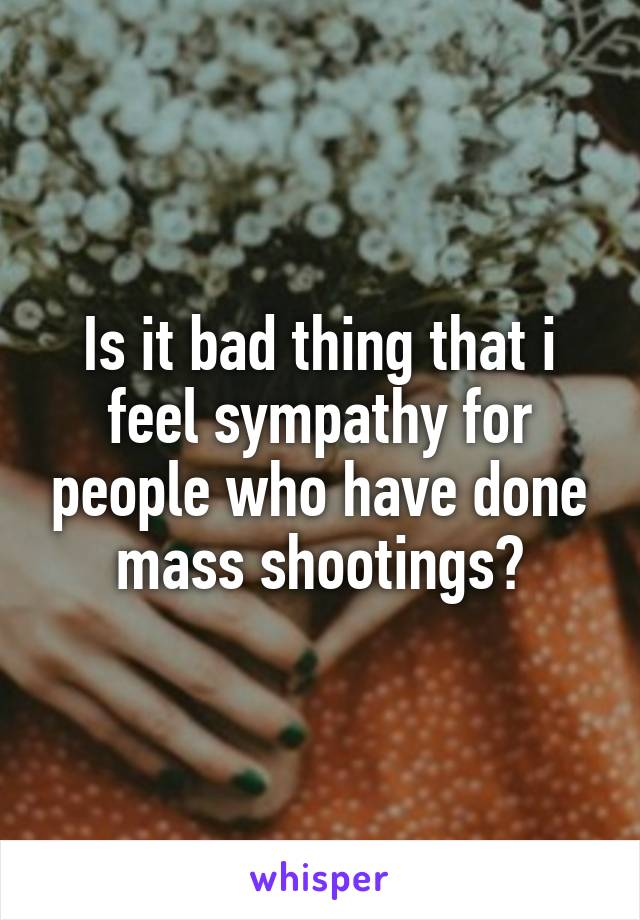 Is it bad thing that i feel sympathy for people who have done mass shootings?