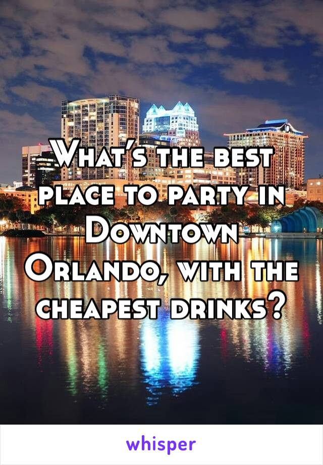 What's the best place to party in Downtown Orlando, with the cheapest drinks?