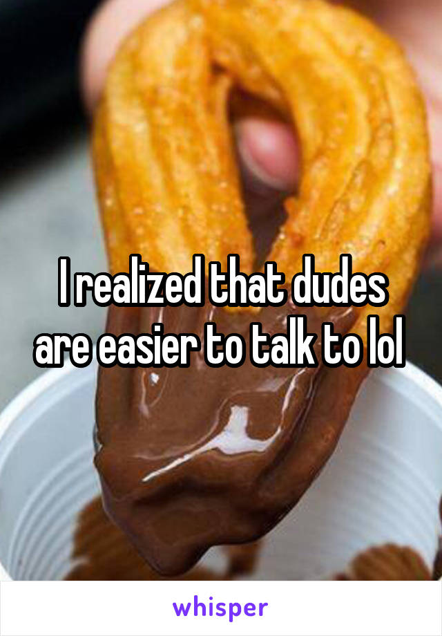 I realized that dudes are easier to talk to lol