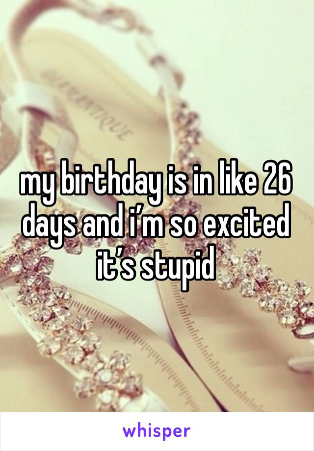 my birthday is in like 26 days and i'm so excited it's stupid