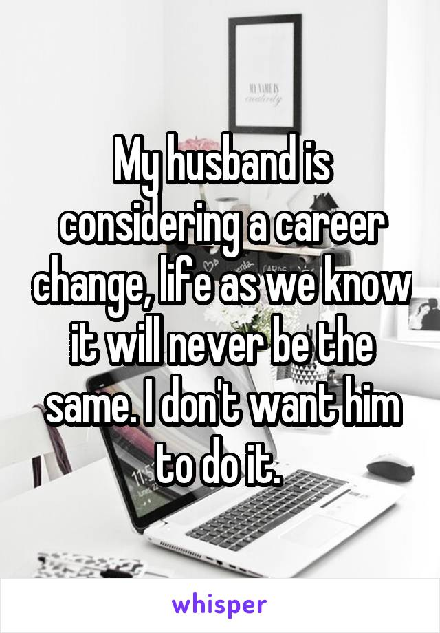 My husband is considering a career change, life as we know it will never be the same. I don't want him to do it.