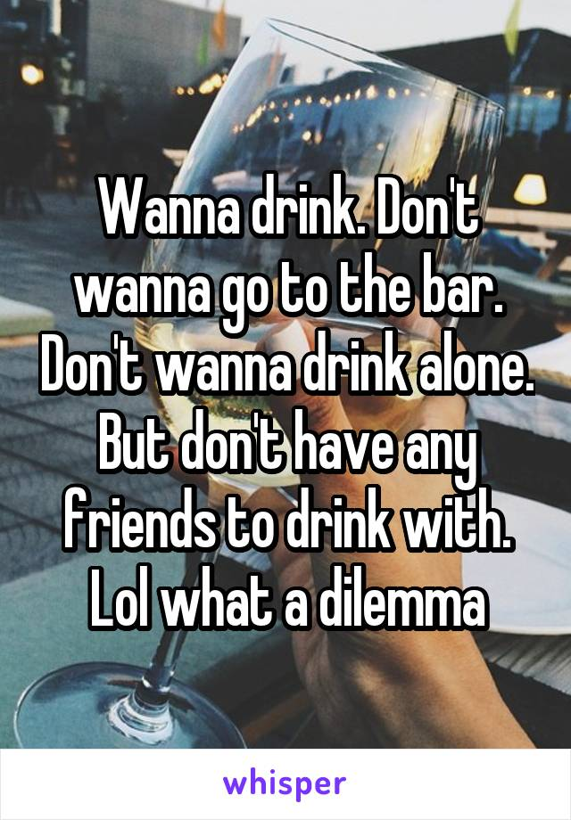 Wanna drink. Don't wanna go to the bar. Don't wanna drink alone. But don't have any friends to drink with. Lol what a dilemma