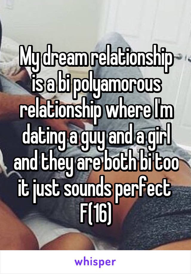 My dream relationship is a bi polyamorous relationship where I'm dating a guy and a girl and they are both bi too it just sounds perfect  F(16)