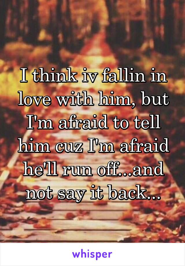 I think iv fallin in love with him, but I'm afraid to tell him cuz I'm afraid he'll run off...and not say it back...